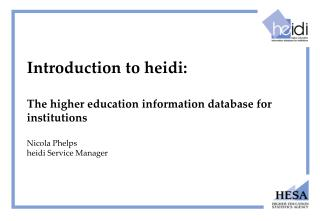 Introduction to heidi:  The higher education information database for institutions  Nicola Phelps heidi Service Manager