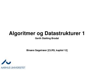 Algoritmer og Datastrukturer 1 Binære  Søgetræer  [CLRS, kapitel 12]