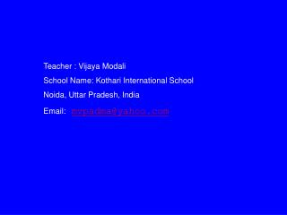 Teacher : Vijaya Modali School Name: Kothari International School Noida, Uttar Pradesh, India Email: mvpadmayahoo
