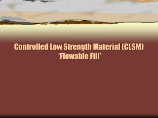 Controlled Low Strength Material (CLSM)  � Flowable  Fill�