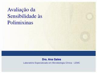 Dra. Ana Gales Laboratório Especializado em Microbiologia Clínica - LEMC