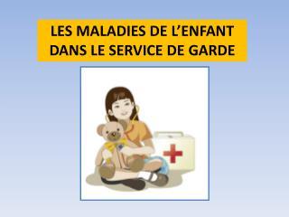 LES MALADIES DE L'ENFANT DANS LE SERVICE DE GARDE