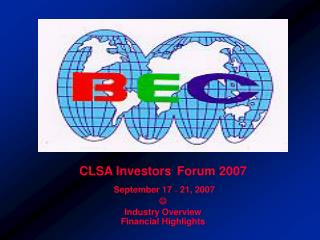 CLSA Investors '  Forum 2007  September 17  –  21, 2007  Industry Overview Financial Highlights