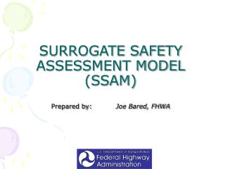 SURROGATE SAFETY ASSESSMENT MODEL (SSAM) Prepared by:	          Joe Bared, FHWA