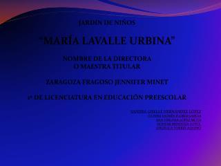 """JARDIN DE NIÑOS """"MARÍA LAVALLE URBINA"""" NOMBRE DE LA DIRECTORA  O MAESTRA  TITULAR"""