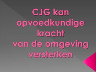 CJG kan opvoedkundige kracht van de omgeving versterken
