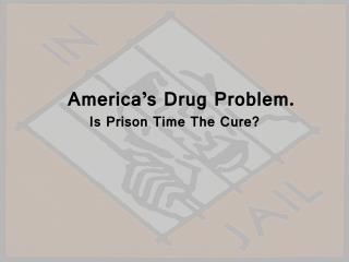 America's Drug Problem. Is Prison Time The Cure?