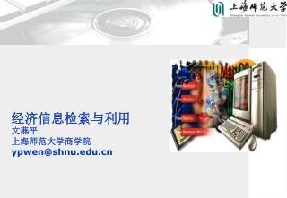 经济信息检索与利用 文燕平 上海师范大学商学院 ypwen@shnu