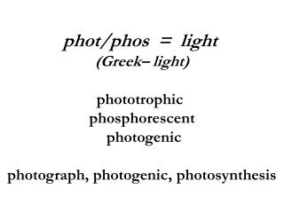 phot/phos  =  light (Greek– light) phototrophic  phosphorescent  photogenic