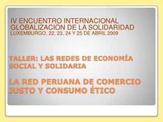 TALLER: LAS REDES DE ECONOMÍA SOCIAL Y SOLIDARIA LA RED PERUANA DE COMERCIO JUSTO Y CONSUMO ÉTICO