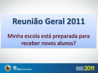 Reunião  Geral 2011 Minha escola está preparada para receber novos alunos ?