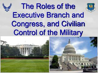 The Roles of the Executive Branch and Congress, and Civilian Control of the Military