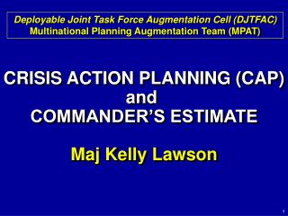 CRISIS ACTION PLANNING (CAP) and  COMMANDER'S ESTIMATE Maj Kelly Lawson