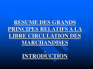 RESUME DES GRANDS PRINCIPES RELATIFS A LA LIBRE CIRCULATION DES MARCHANDISES  INTRODUCTION
