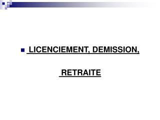 LICENCIEMENT, DEMISSION,  RETRAITE