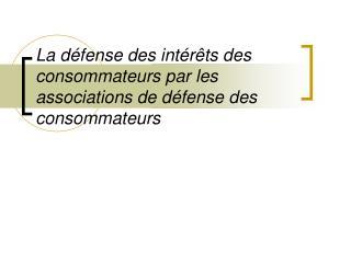 La d�fense des int�r�ts des consommateurs par les associations de d�fense des consommateurs