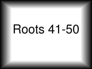 Roots 41-50