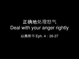 正确地处理怒气 D eal with your anger rightly