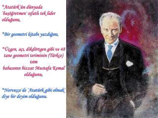 *Atatürk`ün dünyada `başöğretmen' sıfatlı tek lider olduğunu,