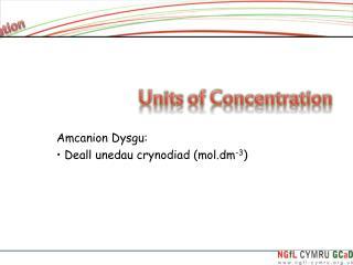 Amcanion Dysgu:  Deall unedau crynodiad (mol.dm -3 )