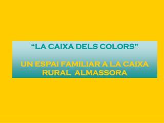 """""""LA CAIXA DELS COLORS"""" UN ESPAI FAMILIAR A LA CAIXA RURAL  ALMASSORA"""