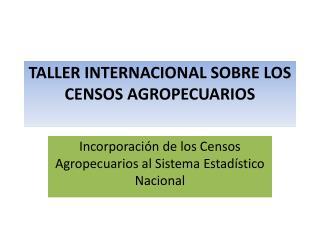 TALLER INTERNACIONAL SOBRE LOS CENSOS AGROPECUARIOS