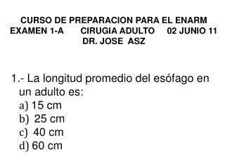 CURSO DE PREPARACION PARA EL ENARM  EXAMEN 1-A       CIRUGIA ADULTO     02 JUNIO 11 DR. JOSE  ASZ