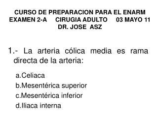 CURSO DE PREPARACION PARA EL ENARM EXAMEN 2-A     CIRUGIA ADULTO     03 MAYO 11 DR. JOSE  ASZ