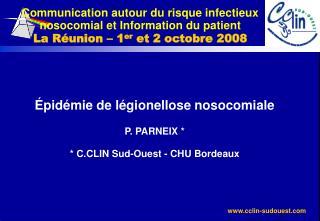 Épidémie de légionellose nosocomiale P. PARNEIX * * C.CLIN Sud-Ouest - CHU Bordeaux
