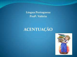Língua Portuguesa Profª . Valéria ACENTUAÇÃO