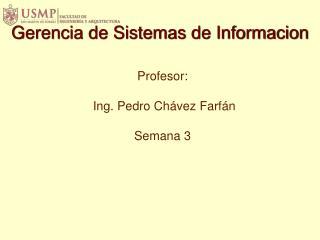 Profesor:  Ing. Pedro Chávez  Farfán Semana 3