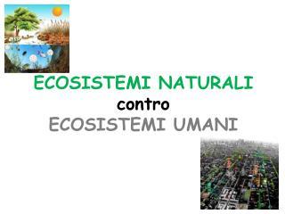 ECOSISTEMI NATURALI contro ECOSISTEMI UMANI