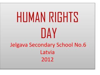HUMAN RIGHTS  DAY  Jelgava  Secondary School  No.6  Latvia 2012