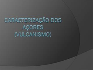 Caracterização dos Açores (vulcanismo)