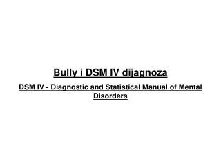 B ully  i DSM IV dijagnoza DSM IV - Diagnostic and Statistical Manual of Mental Disorders