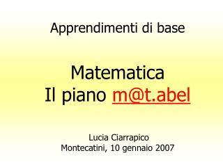 Apprendimenti di base Matematica Il piano  m@t.abel  Lucia Ciarrapico Montecatini, 10 gennaio 2007