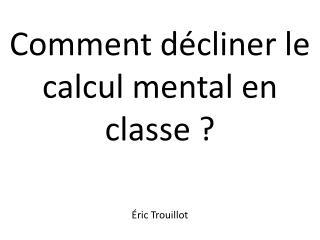 Comment d�cliner le calcul mental en classe ? �ric Trouillot