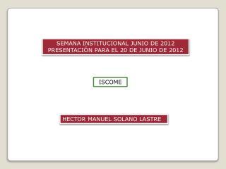 SEMANA INSTITUCIONAL JUNIO DE 2012 PRESENTACIÓN PARA EL 20 DE JUNIO DE 2012