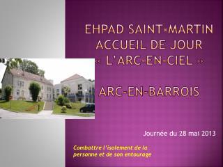 EHPAD SAINT-MARTIN ACCUEIL DE JOUR «L'ARC-EN-CIEL» ARC-EN-BARROIS