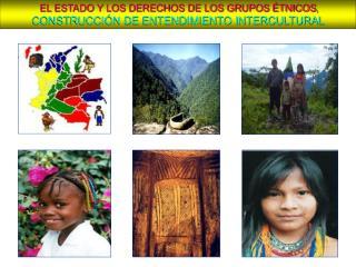 EL ESTADO Y LOS DERECHOS DE LOS GRUPOS ÉTNICOS , CONSTRUCCIÓN DE ENTENDIMIENTO INTERCULTURAL