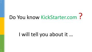 Do You know  KickStarter ? I will tell you about it …