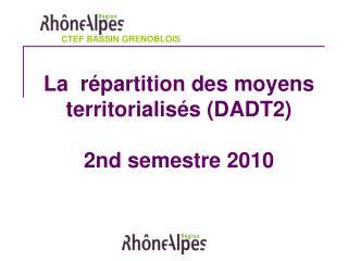 La  répartition des moyens territorialisés (DADT2) 2nd semestre 2010