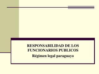 RESPONSABILIDAD DE LOS FUNCIONARIOS PUBLICOS Régimen legal paraguayo
