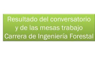 Resultado del conversatorio  y de las mesas trabajo  Carrera de Ingeniería Forestal