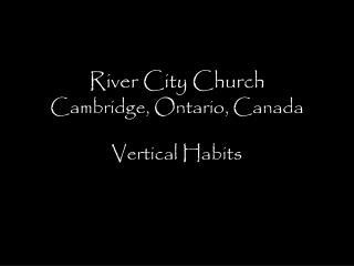 River City Church Cambridge, Ontario, Canada Vertical Habits