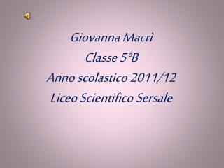 Giovanna Macrì Classe 5°B Anno scolastico 2011/12 Liceo Scientifico Sersale