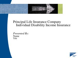 Principal Life Insurance Company Individual Disability Income Insurance  Presented By: Name  Title