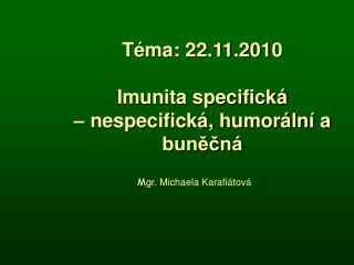 Téma: 22.11.2010 Imunita specifická   – nespecifická, humorální a buněčná