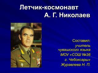 Летчик-космонавт                      А. Г. Николаев