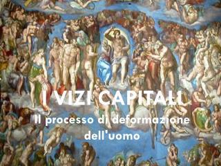 I VIZI CAPITALI Il processo di deformazione dell'uomo